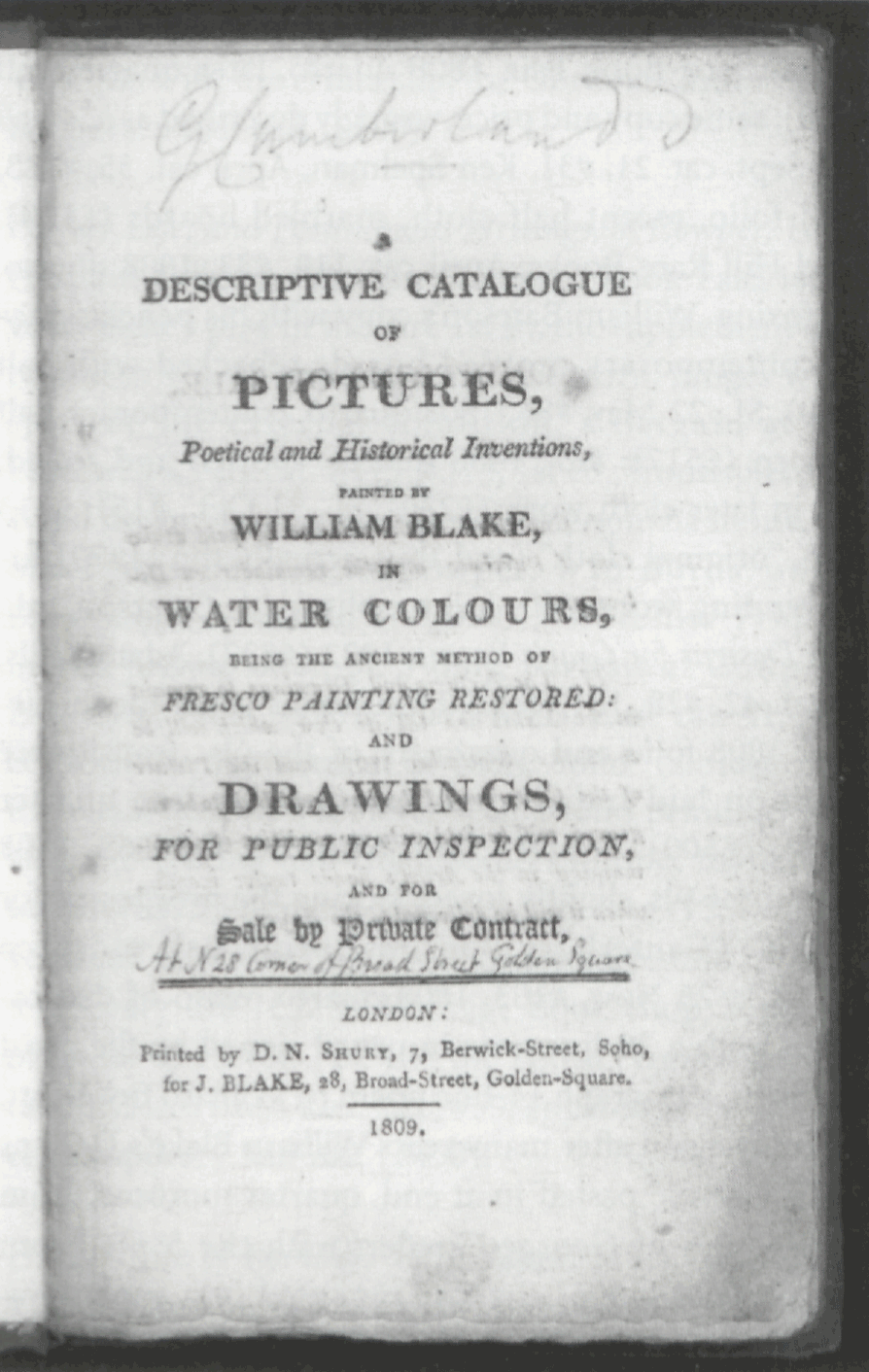 G Cumberland A DESCRIPTIVE CATALOGUE OF PICTURES, Poetical and Historical Inventions, PAINTED BY WILLIAM BLAKE, IN WATER COLOURS, BEING THE ANCIENT METHOD OF FRESCO PAINTING RESTORED AND DRAWINGS, FOR PUBLIC INSPECTION, AND FOR Sale by Private Contract, At N 28 Corner of Broad Street Golden Square LONDON: Printed by D.N. SHURY, 7, Berwick-Street, Soho, for J. BLAKE, 28, Broad-Street, Golden-Square. 1809.