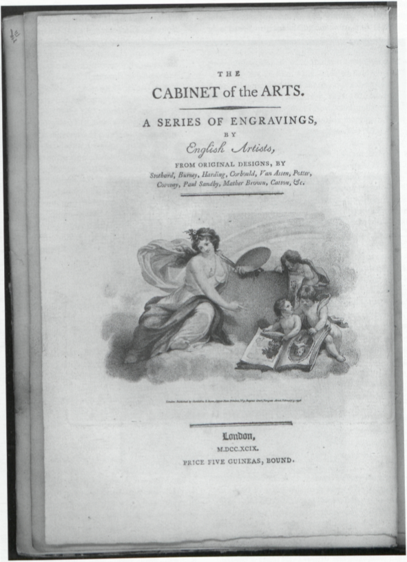 THE                   CABINET of the ARTS.                                      A SERIES OF ENGRAVINGS,                   BY                   English Artists,                   FROM ORIGINAL DESIGNS, BY                   Stothard, Burney, Harding, Corbould, Van Assen, Potter,                   Cosway, Paul Sandby, Mather Brown, Catton, &c.                                      London: published by Castildine & Dunn, Copper-Plate Printers, No. 9, Bagnio Court, Newgate Street, February 3. 1796                                      London,                   M.DCC.XCIX.                   PRICE FIVE GUINEAS, BOUND.