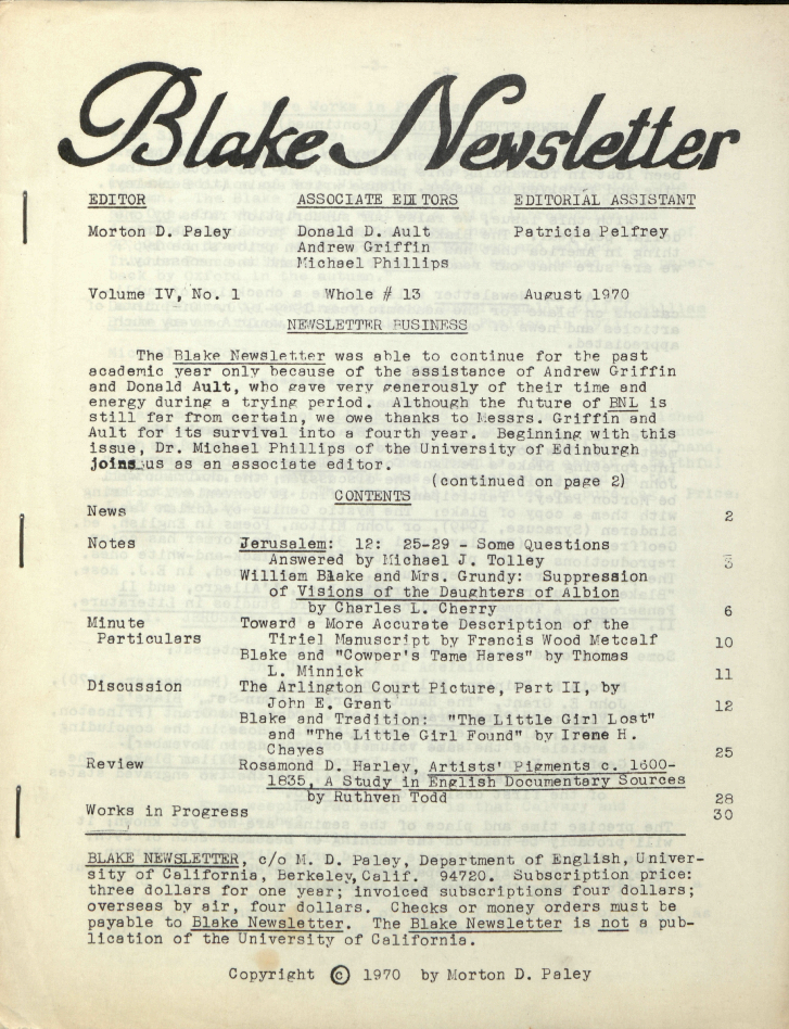 "Blake Newsletter                         EDITOR                         ASSOCIATE EDITORS                         EDITORIAL ASSISTANT                         Morton D. Paley                         Donald D. Ault                         Patricia Pelfrey                         Andrew Griffin                         Michael Phillips                         Volume IV, No. 1                         Whole # 13                         August 1970                         NEWSLETTER BUSINESS                         The Blake Newsletter was able to continue for the past                         academic year only because of the assistance of Andrew Griffin                         and Donald Ault, who gave very generously of their time and                         energy during a trying period.  Although the future of BNL is                         still far from certain, we owe thanks to Messrs. Griffin and                         Ault for its survival into a fourth year.  Beginning with this                         issue, Dr. Michael Phillips of the University of Edinburgh                         joins us as an associate editor.                         (continued on page 2)                         CONTENTS                         News                         2                         Notes                         Jerusalem:  12:  25-29 - Some Questions                         Answered by Michael J. Tolley                         3                         William Blake and Mrs. Grundy:  Suppression                         of Visions of the Daughters of Albion                         by Charles L. Cherry                         6                         Minute                         Toward a More Accurate Description of the                         Particulars                         Tiriel Manuscript by Francis Wood Metcalf                         10                         Blake and ""Cowper's Tame Hares"" by Thomas                         L. Minnick                         11                         Discussion                         The Arlington Court Picture, Part II, by                         John E. Grant                         12                         Blake and Tradition:  ""The Little Girl Lost""                         and ""The Little Girl Found"" by Irene H.                         Chayes                         25                         Review                         Rosamond D. Harley, Artists' Pigments c. 1600-                         1835, A Study in English Documentary Sources                         by Ruthven Todd                         28                         Works in Progress                         30                         BLAKE NEWSLETTER, c/o M. D. Paley, Department of English, Univer-                         sity of California, Berkeley, Calif.  94720.  Subscription price:                         three dollars for one year; invoiced subscriptions four dollars;                         overseas by air, four dollars.  Checks or money orders must be                         payable to Blake Newsletter.  The Blake Newsletter is not a pub-                         lication of the University of California.                         Copyright © 1970 by Morton D. Paley"