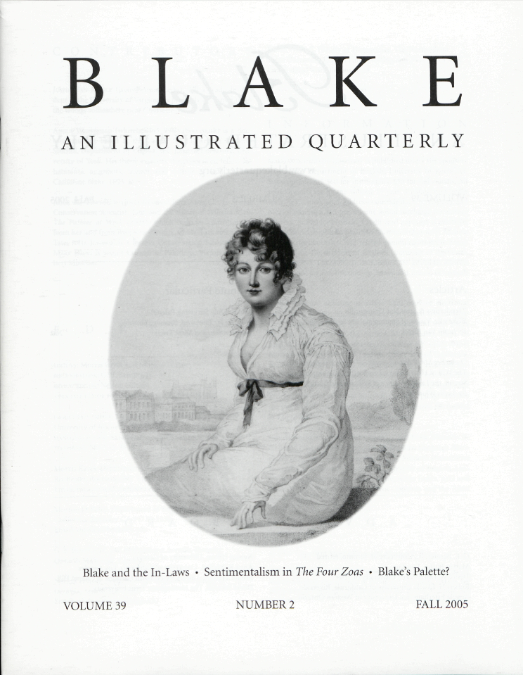 BLAKE                     AN ILLUSTRATED QUARTERLY                     Blake and the In-Laws                     Sentimentalism in The Four Zoas                     Blake's Palette?                     VOLUME 39                     NUMBER 2                     FALL 2005